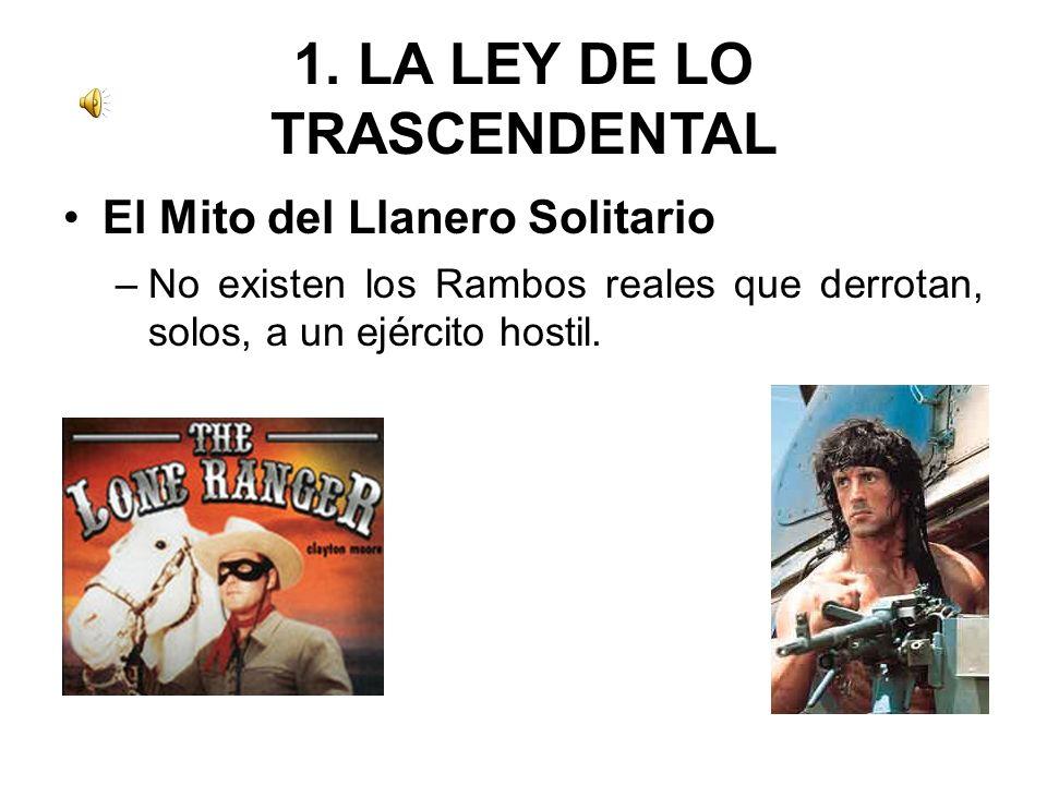 1. LA LEY DE LO TRASCENDENTAL El Mito del Llanero Solitario –No existen los Rambos reales que derrotan, solos, a un ejército hostil.