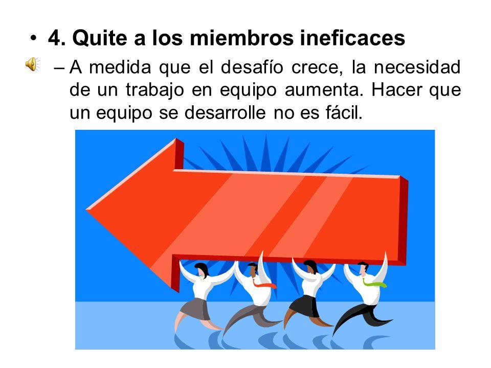 4. Quite a los miembros ineficaces –A medida que el desafío crece, la necesidad de un trabajo en equipo aumenta. Hacer que un equipo se desarrolle no