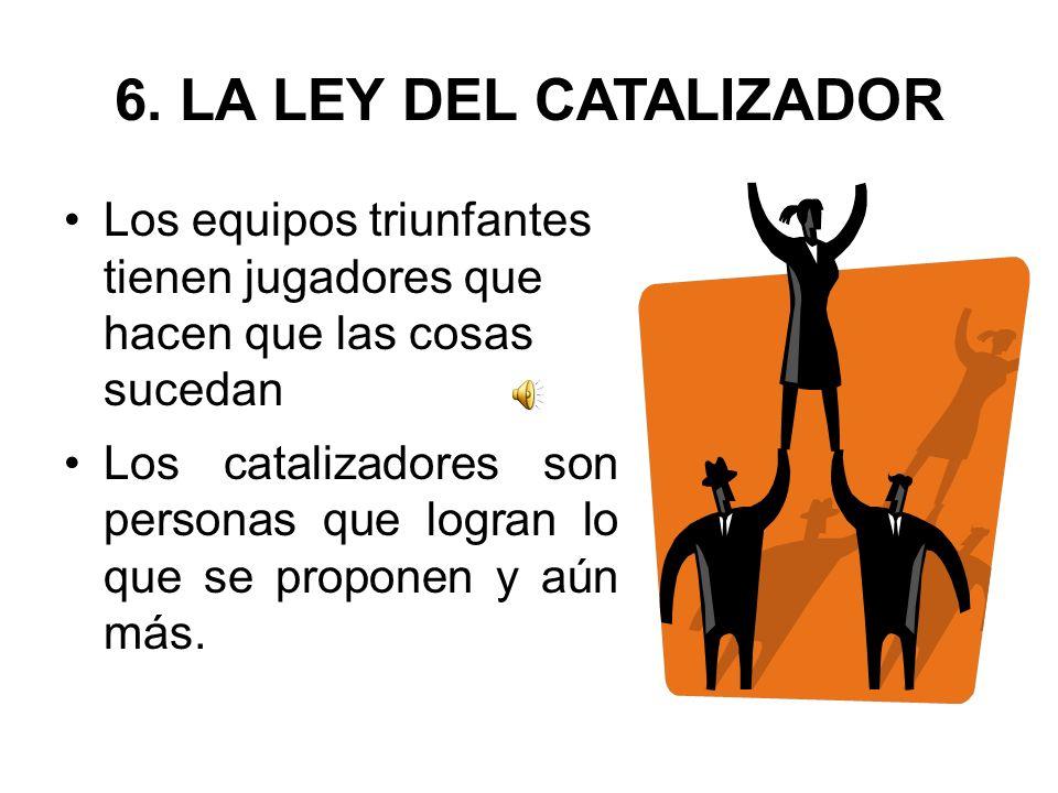 6. LA LEY DEL CATALIZADOR Los equipos triunfantes tienen jugadores que hacen que las cosas sucedan Los catalizadores son personas que logran lo que se