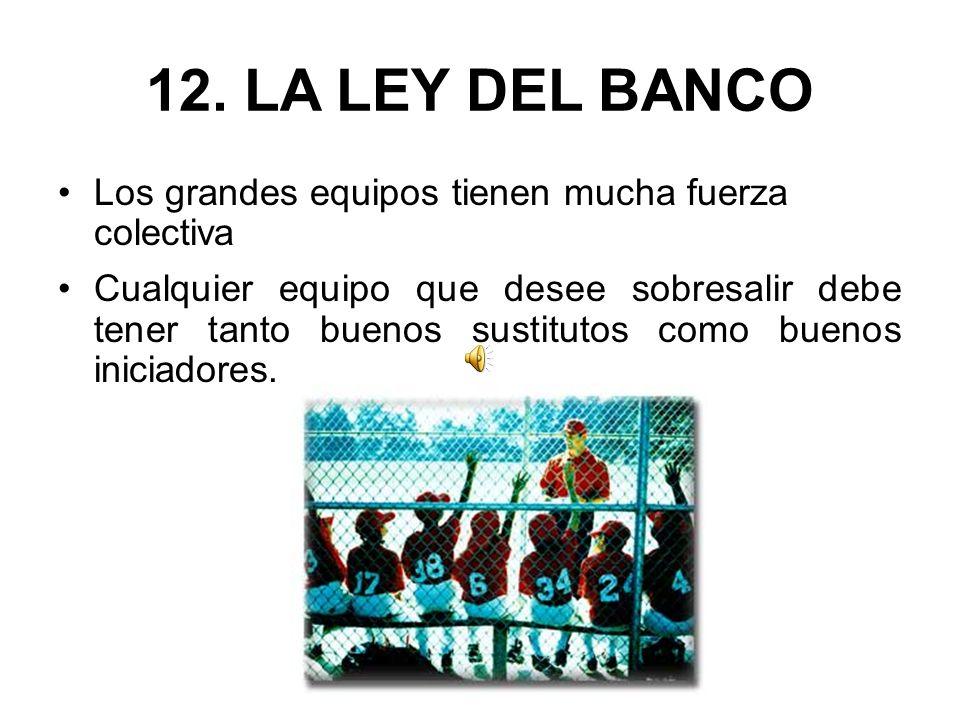 12. LA LEY DEL BANCO Los grandes equipos tienen mucha fuerza colectiva Cualquier equipo que desee sobresalir debe tener tanto buenos sustitutos como b