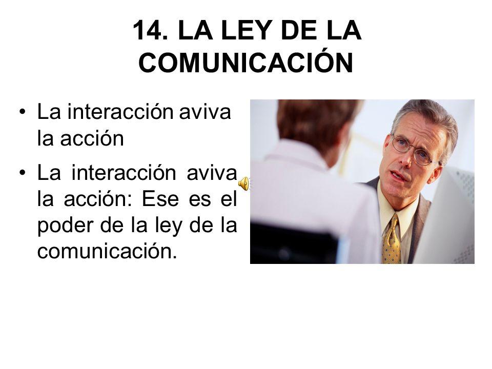 14. LA LEY DE LA COMUNICACIÓN La interacción aviva la acción La interacción aviva la acción: Ese es el poder de la ley de la comunicación.