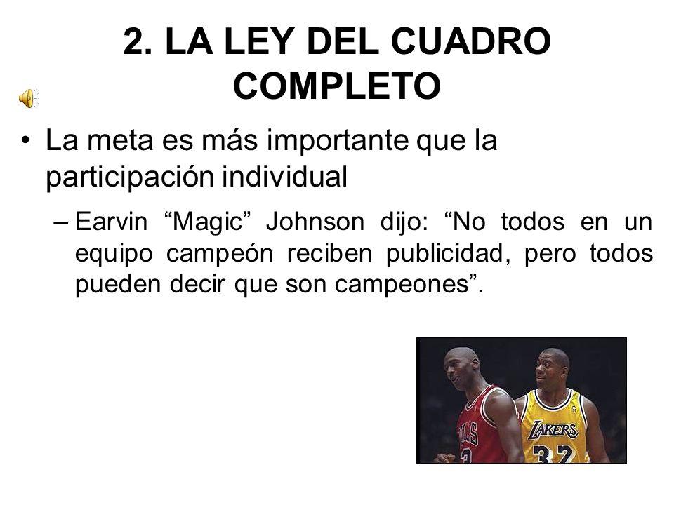 2. LA LEY DEL CUADRO COMPLETO La meta es más importante que la participación individual –Earvin Magic Johnson dijo: No todos en un equipo campeón reci