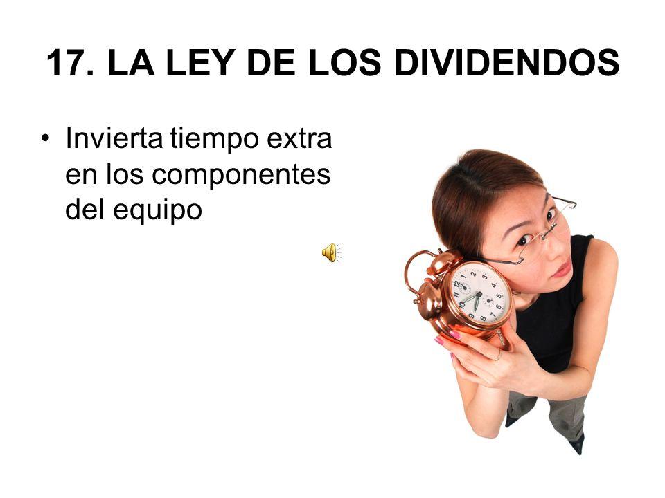 17. LA LEY DE LOS DIVIDENDOS Invierta tiempo extra en los componentes del equipo