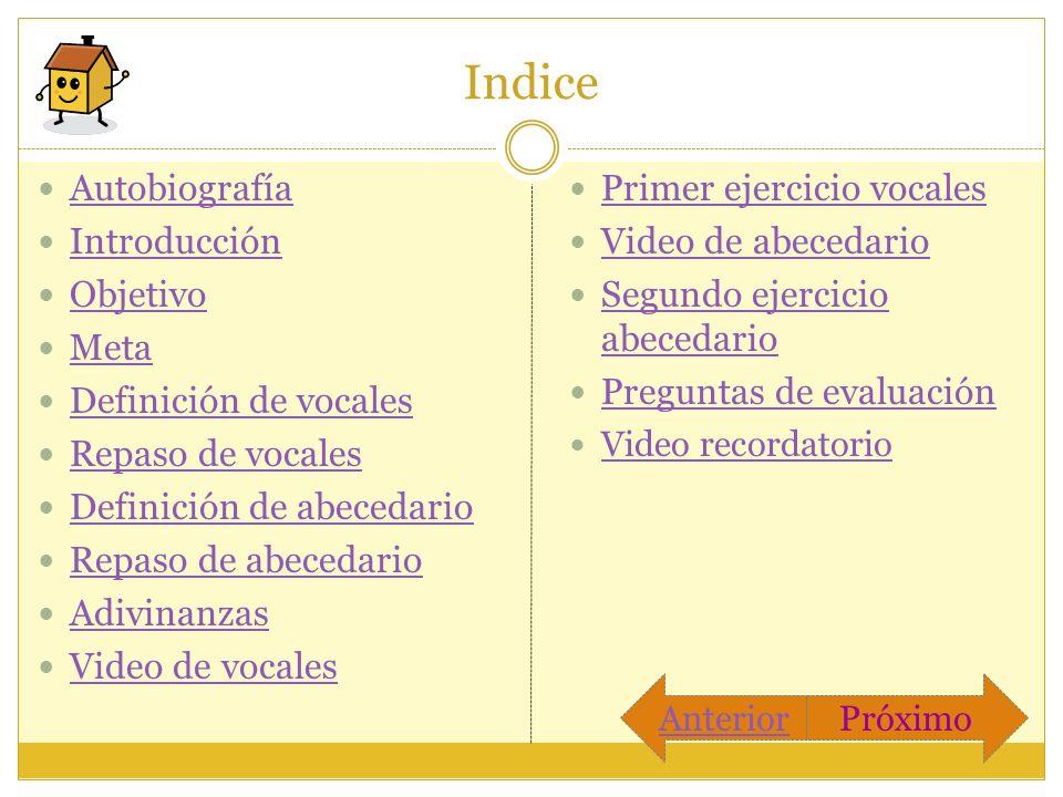Indice Autobiografía Introducción Objetivo Meta Definición de vocales Repaso de vocales Definición de abecedario Repaso de abecedario Adivinanzas Vide