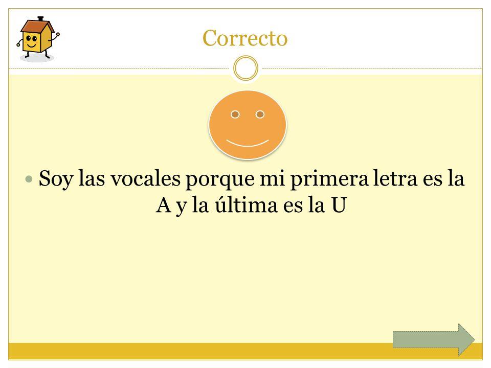 Correcto Soy las vocales porque mi primera letra es la A y la última es la U