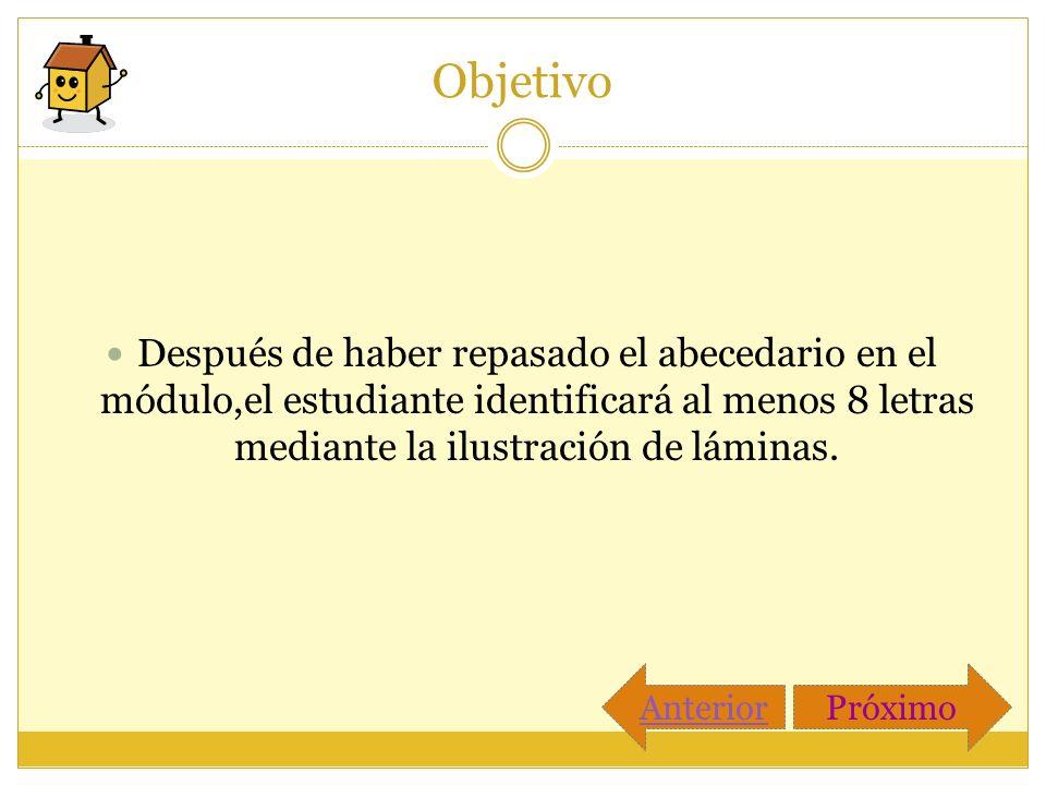 Objetivo Después de haber repasado el abecedario en el módulo,el estudiante identificará al menos 8 letras mediante la ilustración de láminas. Anterio