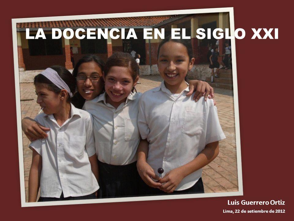 LA DOCENCIA EN EL SIGLO XXI Luis Guerrero Ortiz Lima, 22 de setiembre de 2012