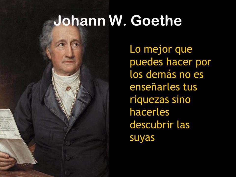 Lo mejor que puedes hacer por los demás no es enseñarles tus riquezas sino hacerles descubrir las suyas Johann W.