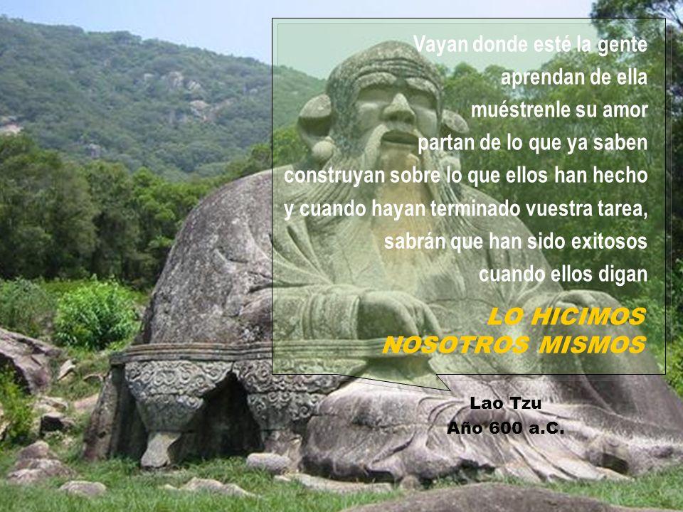 LO HICIMOS NOSOTROS MISMOS Lao Tzu Año 600 a.C. Vayan donde esté la gente aprendan de ella muéstrenle su amor partan de lo que ya saben construyan sob