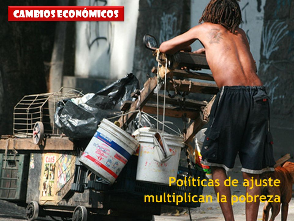 31/07/10 Políticas de ajuste multiplican la pobreza Cambios económicos