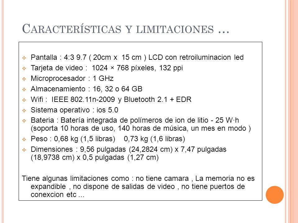 C ARACTERÍSTICAS Y LIMITACIONES … Pantalla : 4:3 9.7 ( 20cm x 15 cm ) LCD con retroiluminacion led Tarjeta de video : 1024 × 768 píxeles, 132 ppi Microprocesador : 1 GHz Almacenamiento : 16, 32 o 64 GB Wifi : IEEE 802.11n-2009 y Bluetooth 2.1 + EDR Sistema operativo : ios 5.0 Bateria : Batería integrada de polímeros de ion de litio - 25 W·h (soporta 10 horas de uso, 140 horas de música, un mes en modo ) Peso : 0,68 kg (1,5 libras) 0,73 kg (1,6 libras) Dimensiones : 9,56 pulgadas (24,2824 cm) x 7,47 pulgadas (18,9738 cm) x 0,5 pulgadas (1,27 cm) Tiene algunas limitaciones como : no tiene camara, La memoria no es expandible, no dispone de salidas de video, no tiene puertos de conexcion etc...