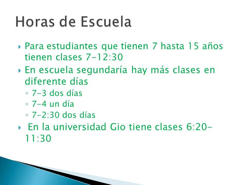 Para estudiantes que tienen 7 hasta 15 años tienen clases 7-12:30 En escuela segundaría hay más clases en diferente días 7-3 dos días 7-4 un día 7-2:30 dos días En la universidad Gio tiene clases 6:20- 11:30