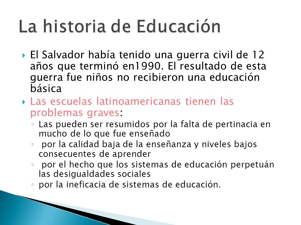 El Salvador había tenido una guerra civil de 12 años que terminó en1990. El resultado de esta guerra fue niños no recibieron una educación básica Las