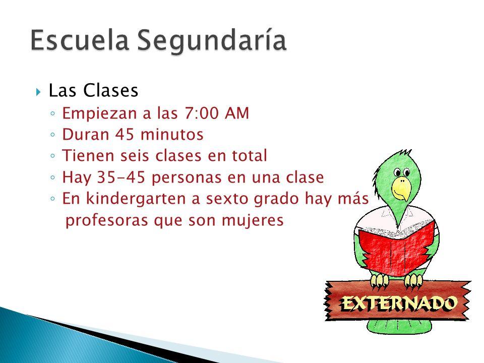 Las Clases Empiezan a las 7:00 AM Duran 45 minutos Tienen seis clases en total Hay 35-45 personas en una clase En kindergarten a sexto grado hay más profesoras que son mujeres