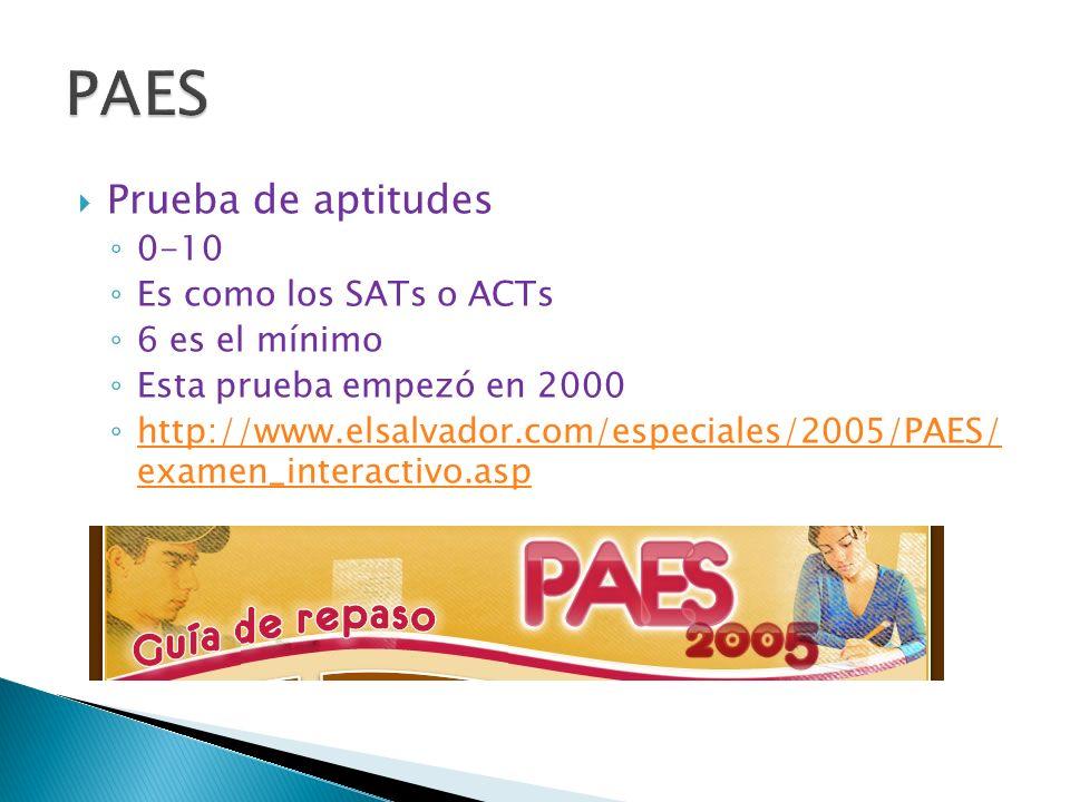 Prueba de aptitudes 0-10 Es como los SATs o ACTs 6 es el mínimo Esta prueba empezó en 2000 http://www.elsalvador.com/especiales/2005/PAES/ examen_interactivo.asp http://www.elsalvador.com/especiales/2005/PAES/ examen_interactivo.asp