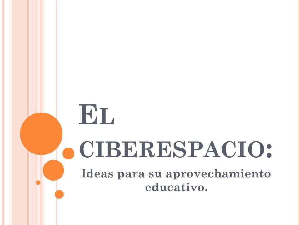 IDEAS PARA APROVECHAR EL CIBERESPACIO EN EDUCACIÓN El mundo virtual o ciberespacio (nombre propuesto por W.