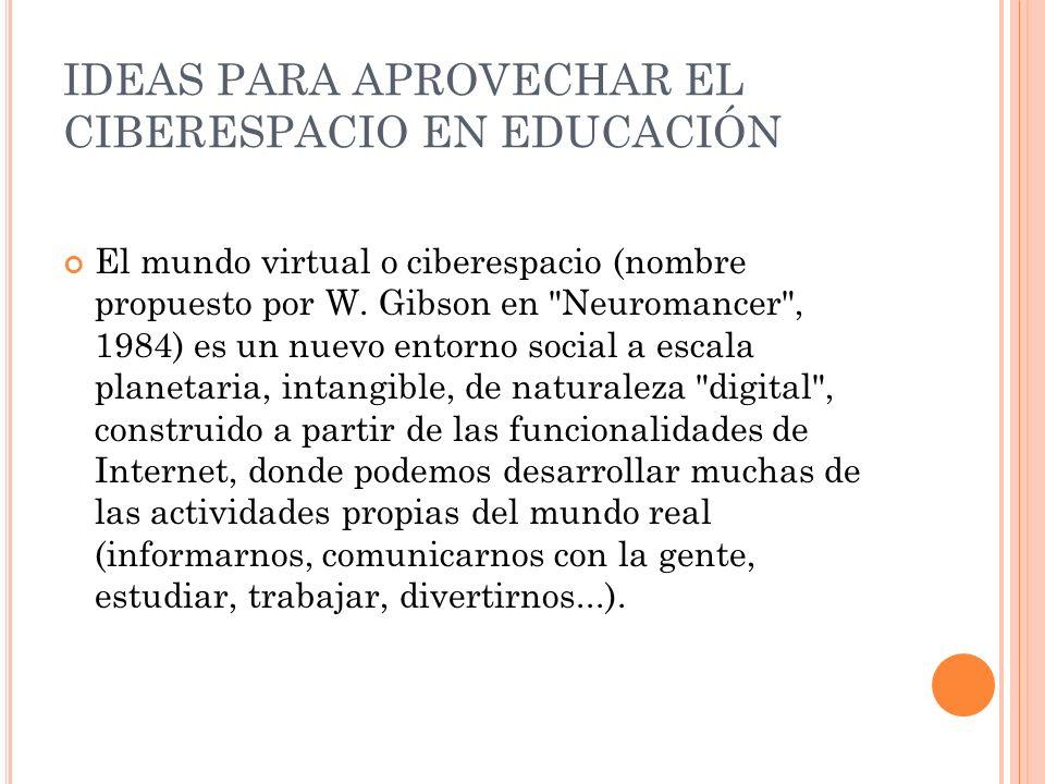 IDEAS PARA APROVECHAR EL CIBERESPACIO EN EDUCACIÓN El mundo virtual o ciberespacio (nombre propuesto por W. Gibson en