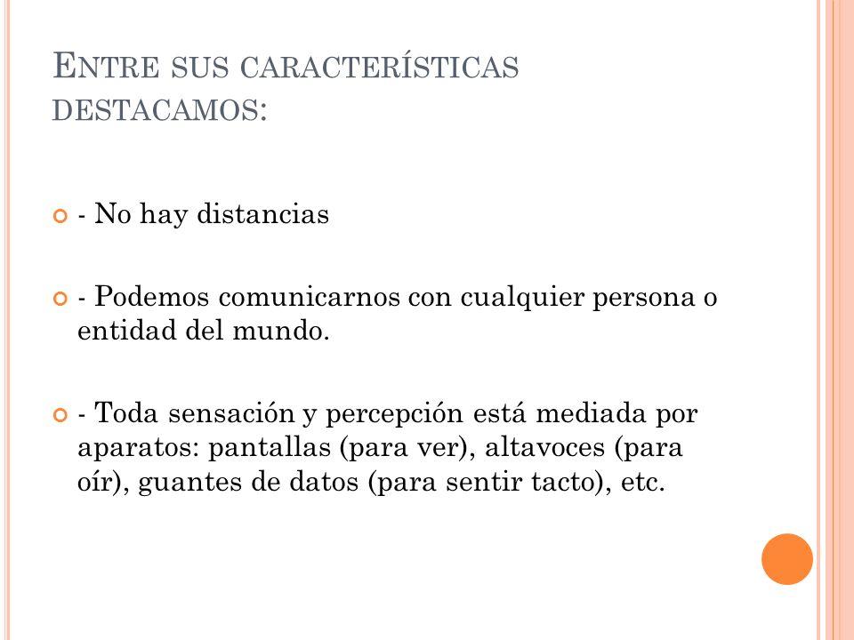 E NTRE SUS CARACTERÍSTICAS DESTACAMOS : - No hay distancias - Podemos comunicarnos con cualquier persona o entidad del mundo. - Toda sensación y perce