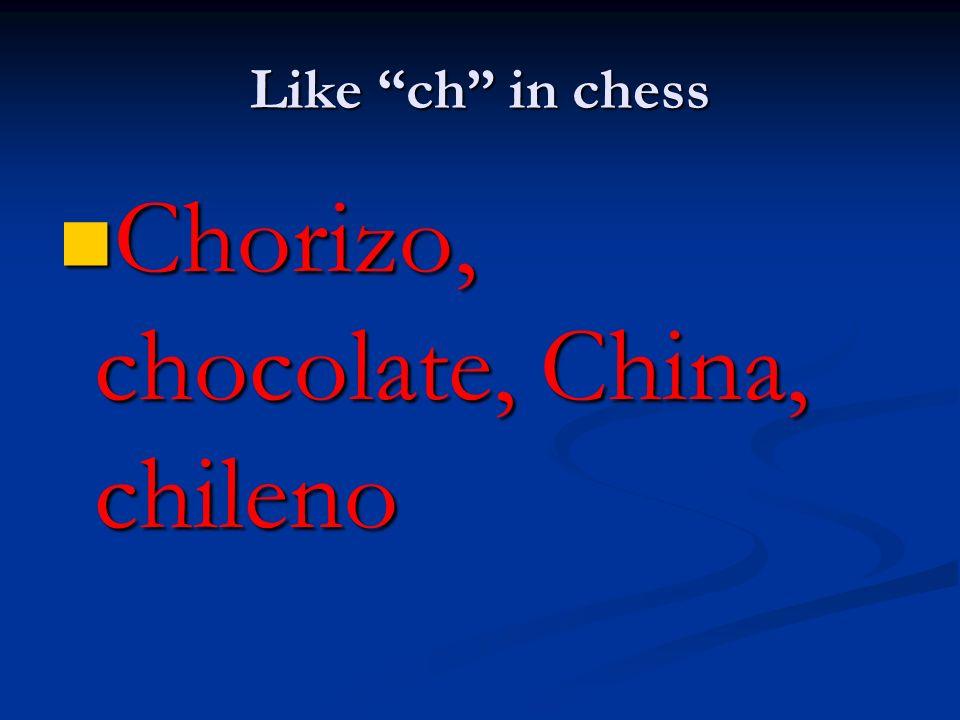 Like ch in chess Chorizo, chocolate, China, chileno Chorizo, chocolate, China, chileno