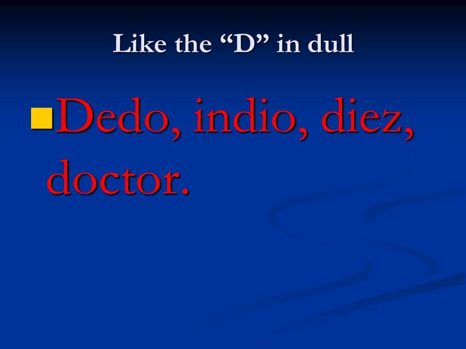 Like the D in dull Dedo, indio, diez, doctor. Dedo, indio, diez, doctor.