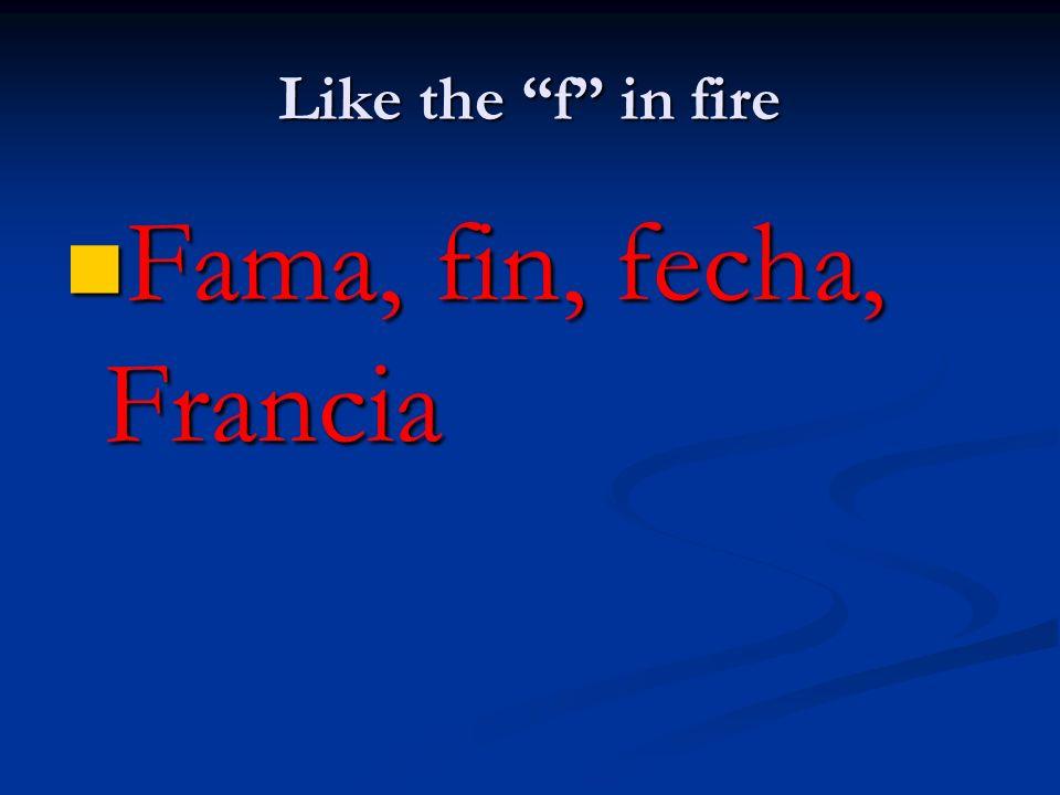 Like the f in fire Fama, fin, fecha, Francia Fama, fin, fecha, Francia