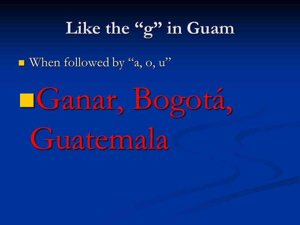 Like the g in Guam When followed by a, o, u When followed by a, o, u Ganar, Bogotá, Guatemala Ganar, Bogotá, Guatemala