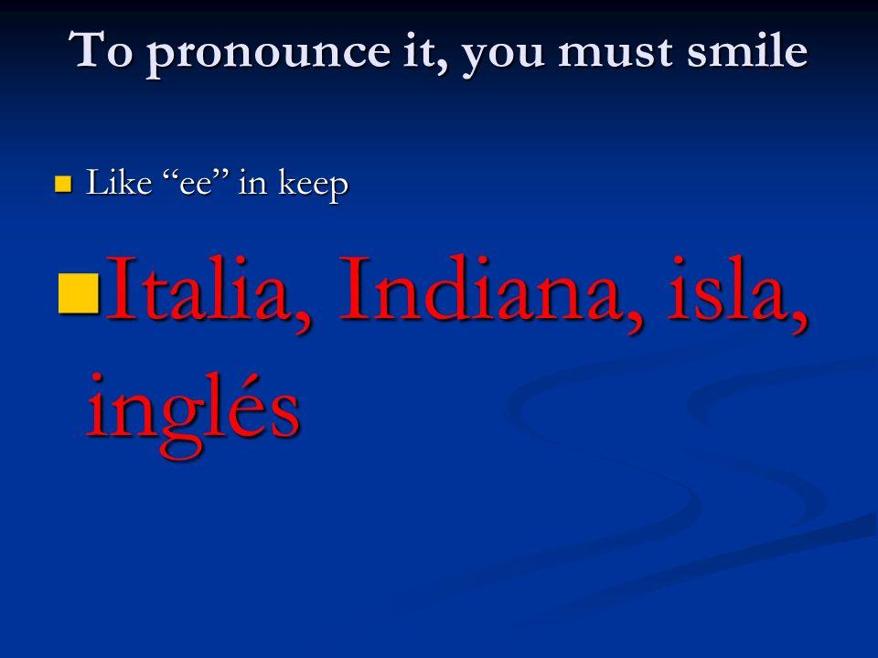 To pronounce it, you must smile Like ee in keep Like ee in keep Italia, Indiana, isla, inglés Italia, Indiana, isla, inglés