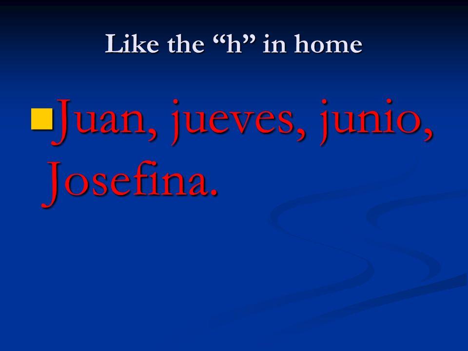Like the h in home Juan, jueves, junio, Josefina. Juan, jueves, junio, Josefina.