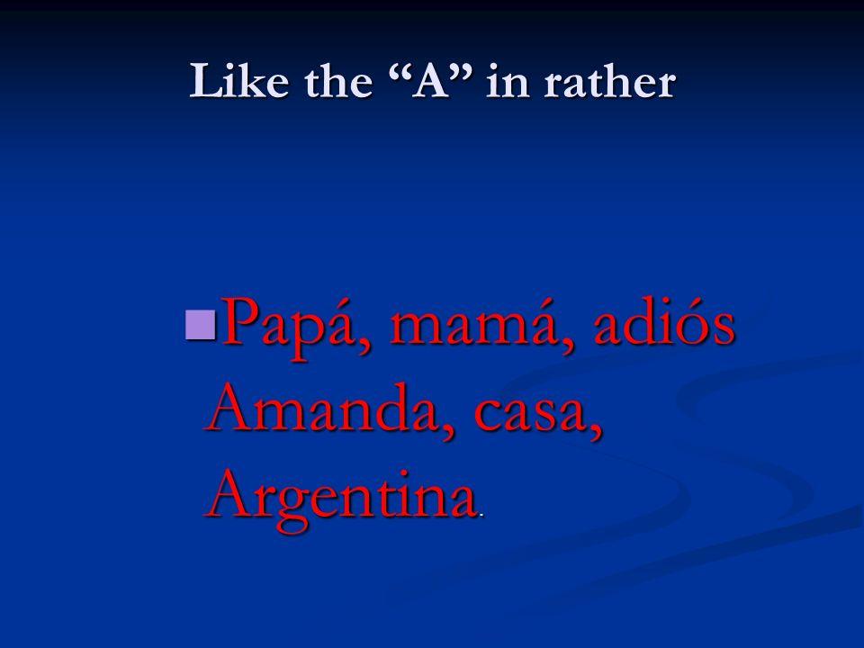 Like the A in rather Papá, mamá, adiós Amanda, casa, Argentina. Papá, mamá, adiós Amanda, casa, Argentina.