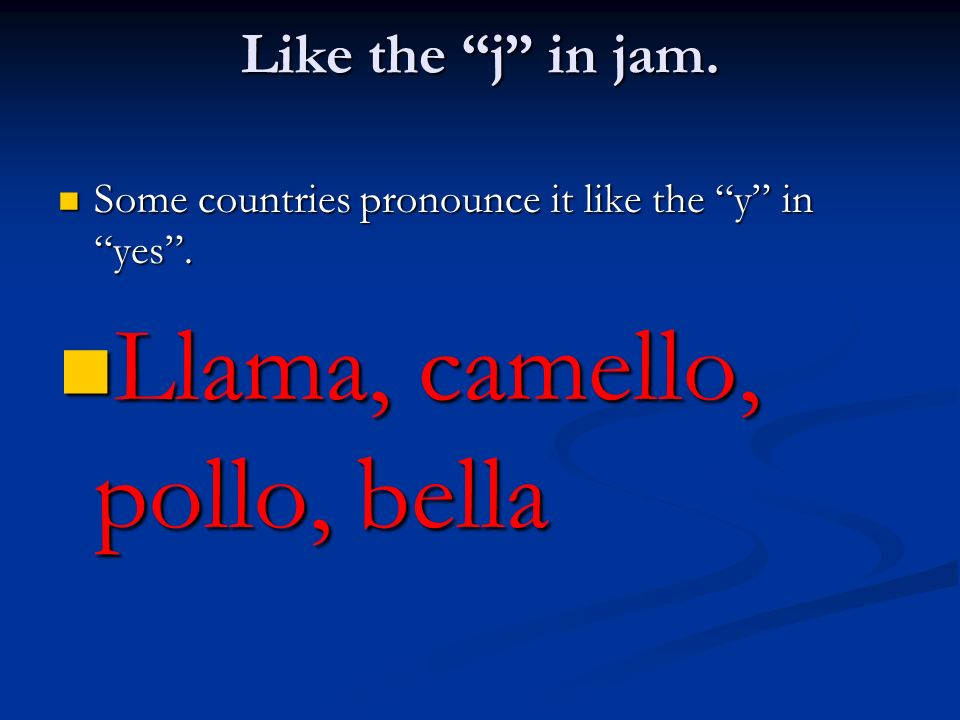 Like the j in jam. Some countries pronounce it like the y in yes. Some countries pronounce it like the y in yes. Llama, camello, pollo, bella Llama, c