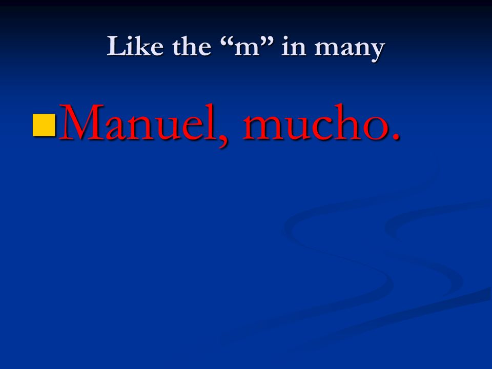 Like the m in many Manuel, mucho. Manuel, mucho.