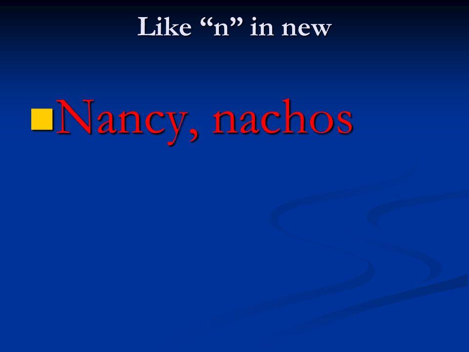 Like n in new Nancy, nachos Nancy, nachos