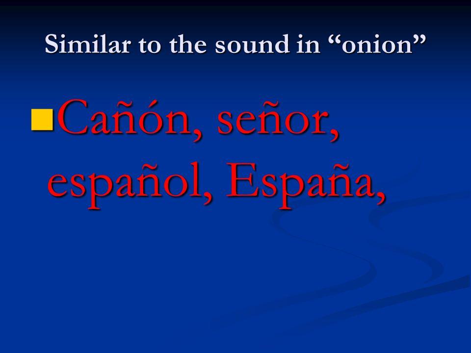 Similar to the sound in onion Cañón, señor, español, España, Cañón, señor, español, España,