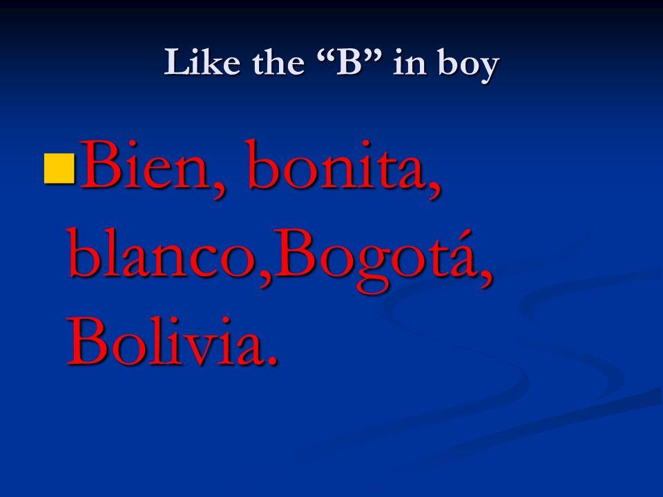 Like the B in boy Bien, bonita, blanco,Bogotá, Bolivia. Bien, bonita, blanco,Bogotá, Bolivia.