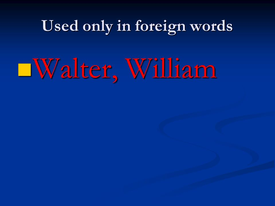 Used only in foreign words Walter, William Walter, William