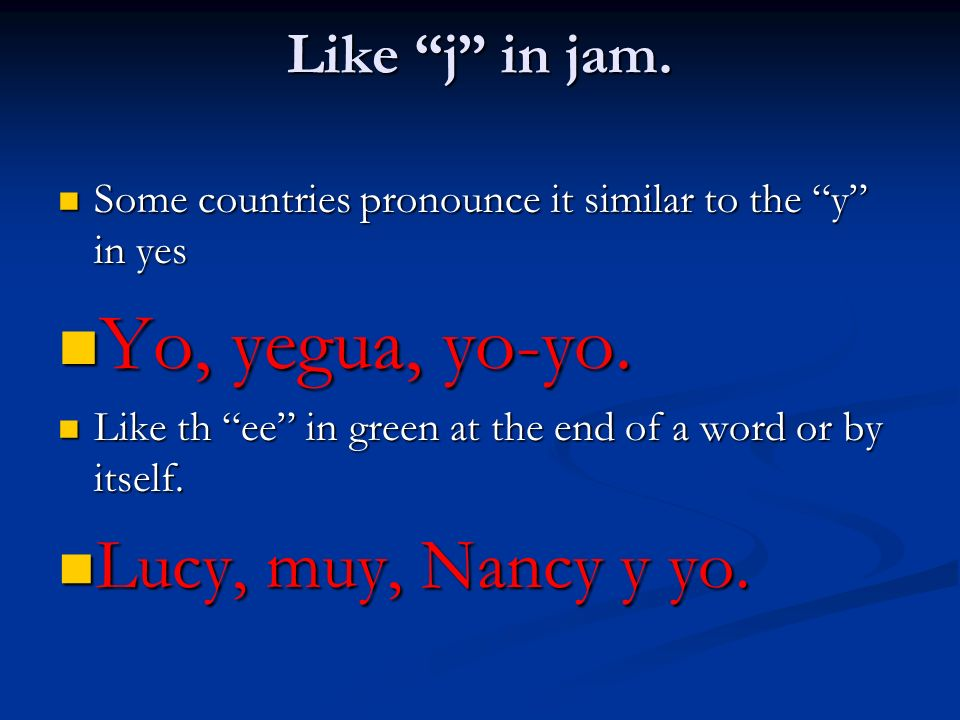 Like j in jam. Some countries pronounce it similar to the y in yes Some countries pronounce it similar to the y in yes Yo, yegua, yo-yo. Yo, yegua, yo