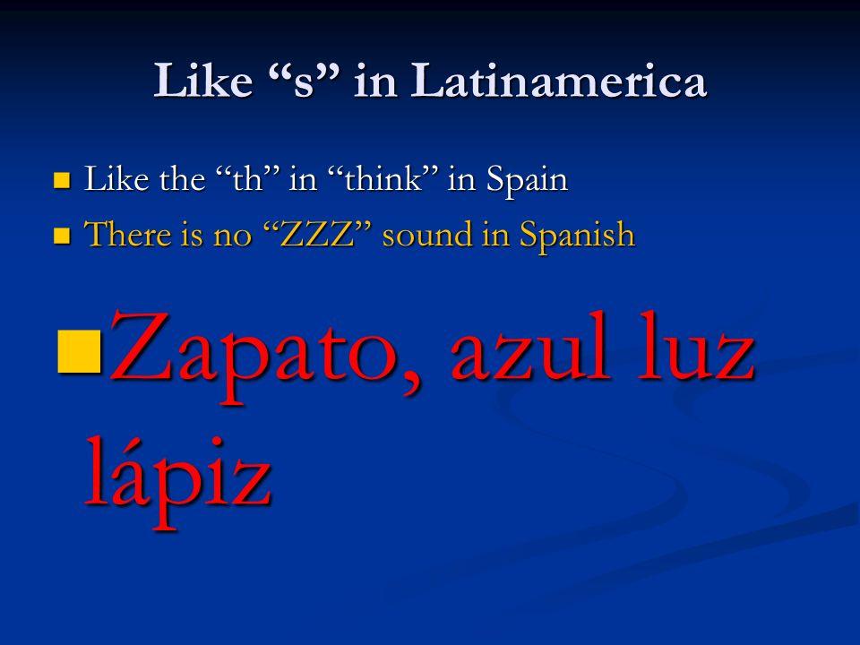 Like s in Latinamerica Like the th in think in Spain Like the th in think in Spain There is no ZZZ sound in Spanish There is no ZZZ sound in Spanish Z