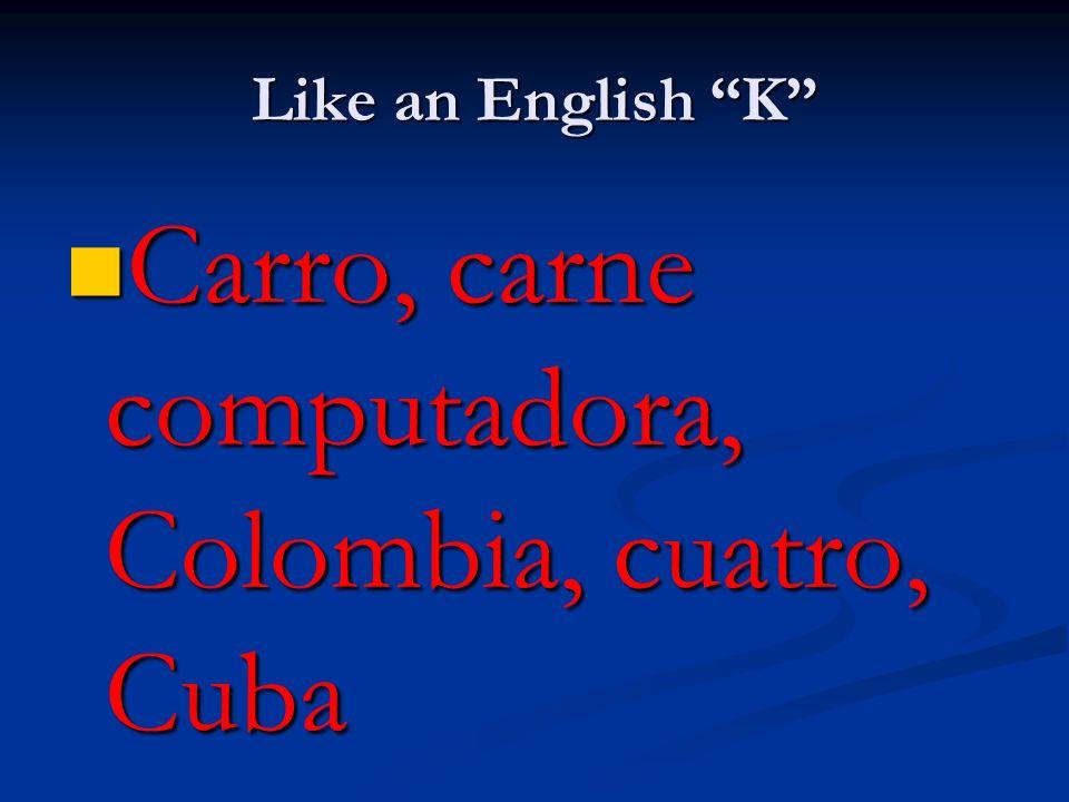 Like an English K Carro, carne computadora, Colombia, cuatro, Cuba Carro, carne computadora, Colombia, cuatro, Cuba