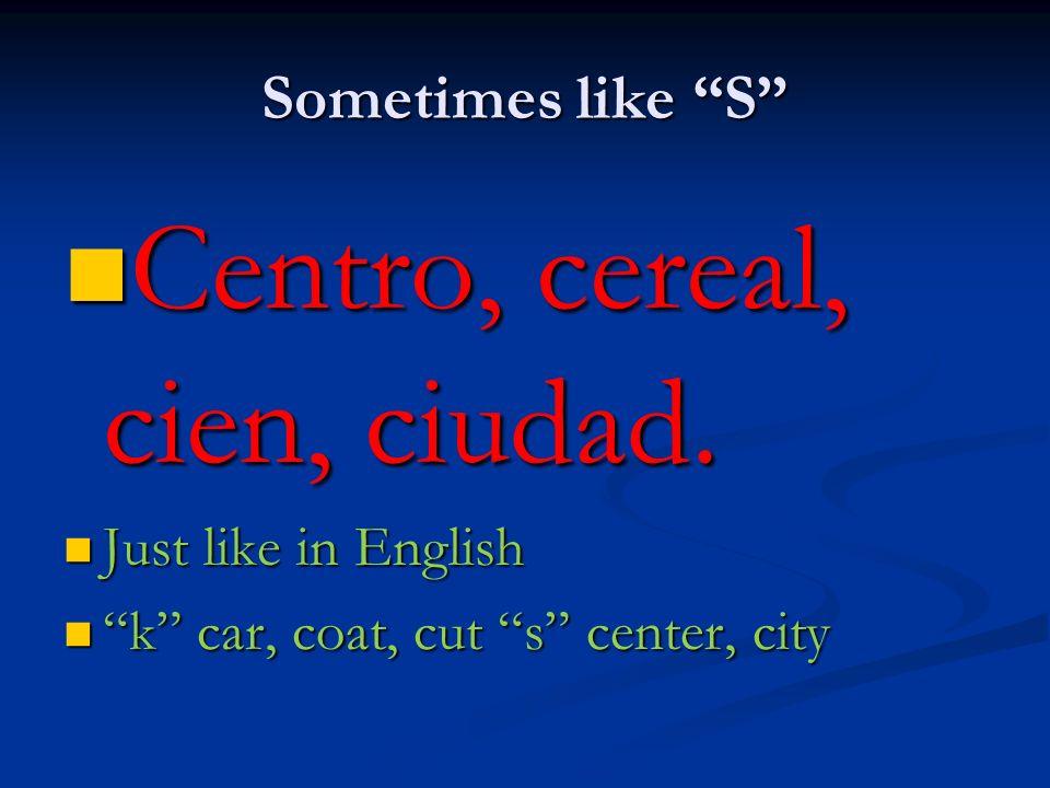 Sometimes like S Centro, cereal, cien, ciudad. Centro, cereal, cien, ciudad. Just like in English Just like in English k car, coat, cut s center, city