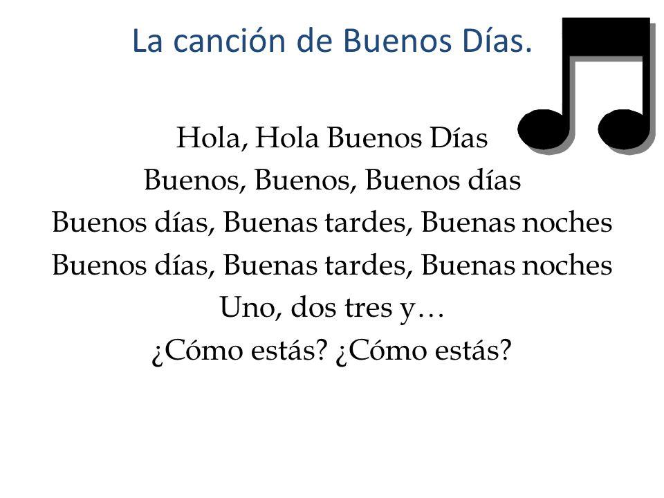 La canción de Buenos Días. Hola, Hola Buenos Días Buenos, Buenos, Buenos días Buenos días, Buenas tardes, Buenas noches Uno, dos tres y… ¿Cómo estás?