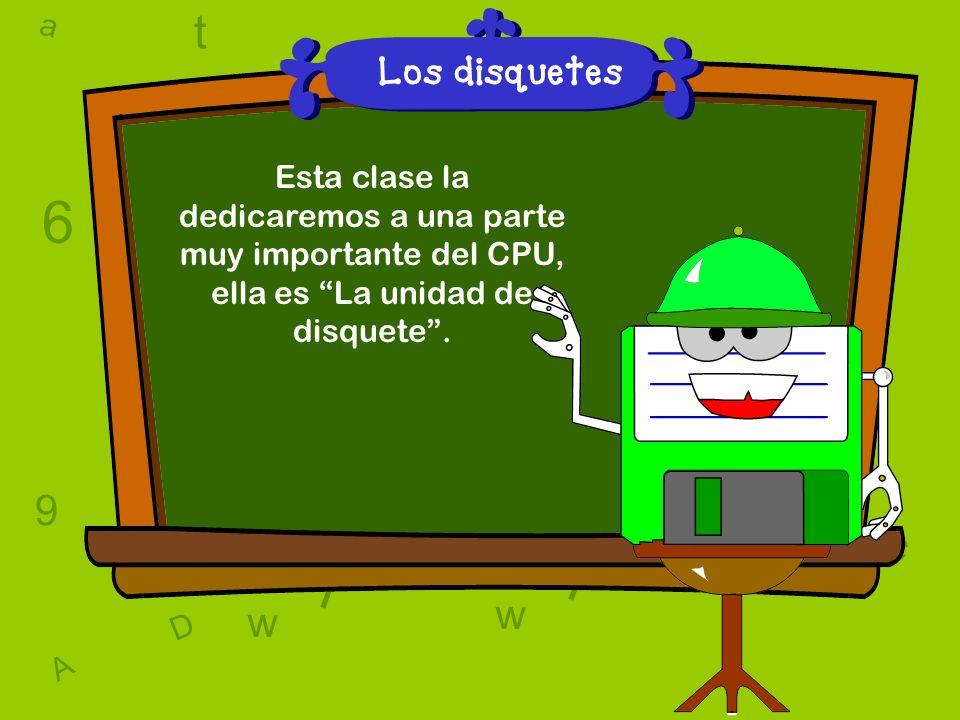 a c t w 6 9 l D a c t w A T 6 9 D A T l w l w c 6 9 Los disquetes Esta clase la dedicaremos a una parte muy importante del CPU, ella es La unidad de disquete.