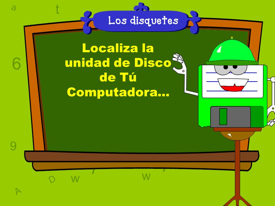 a c t w 6 9 l D a c t w A T 6 9 D A T l w l w c 6 9 Los disquetes Localiza la unidad de Disco de Tú Computadora...