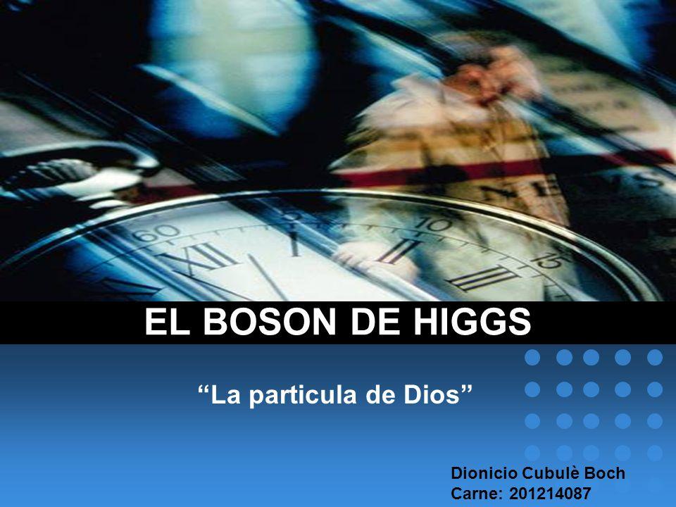 La particula de Dios EL BOSON DE HIGGS Dionicio Cubulè Boch Carne: 201214087
