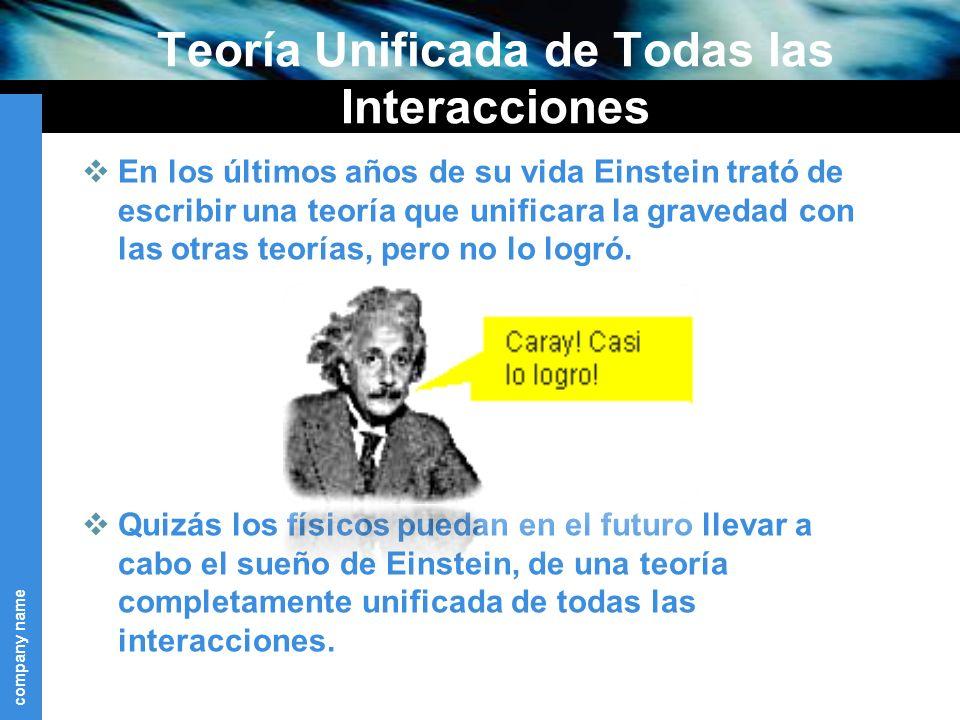 company name Teoría Unificada de Todas las Interacciones En los últimos años de su vida Einstein trató de escribir una teoría que unificara la gravedad con las otras teorías, pero no lo logró.