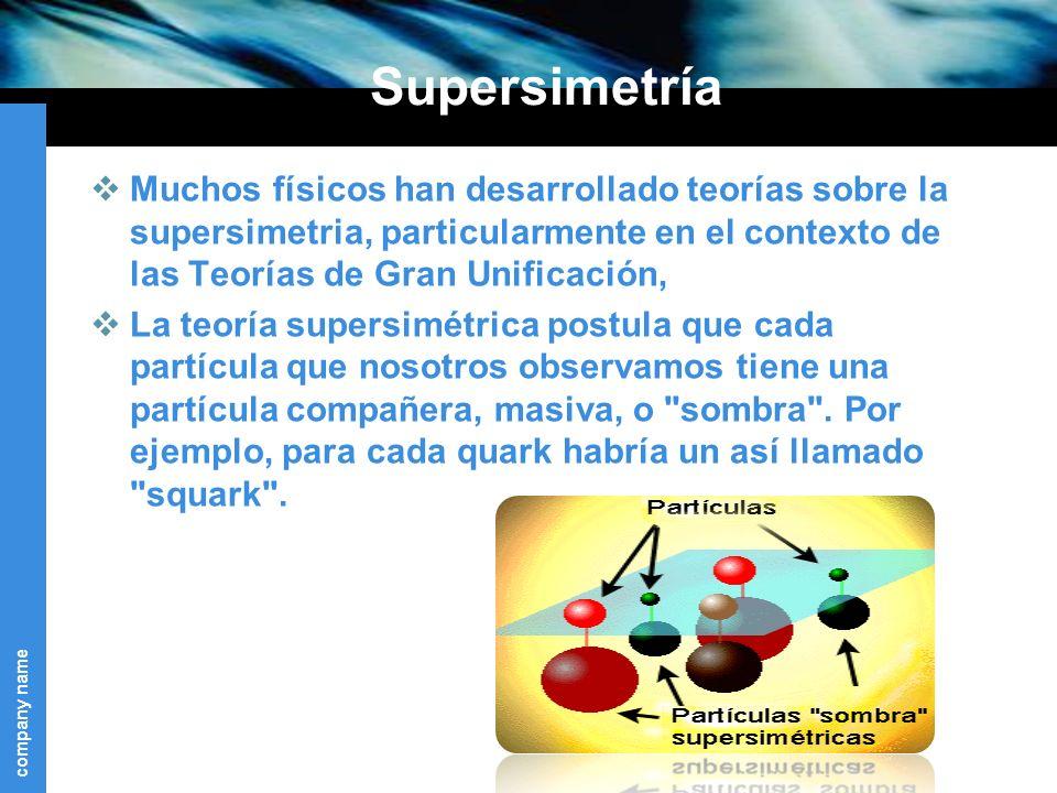 company name Supersimetría Muchos físicos han desarrollado teorías sobre la supersimetria, particularmente en el contexto de las Teorías de Gran Unificación, La teoría supersimétrica postula que cada partícula que nosotros observamos tiene una partícula compañera, masiva, o sombra .