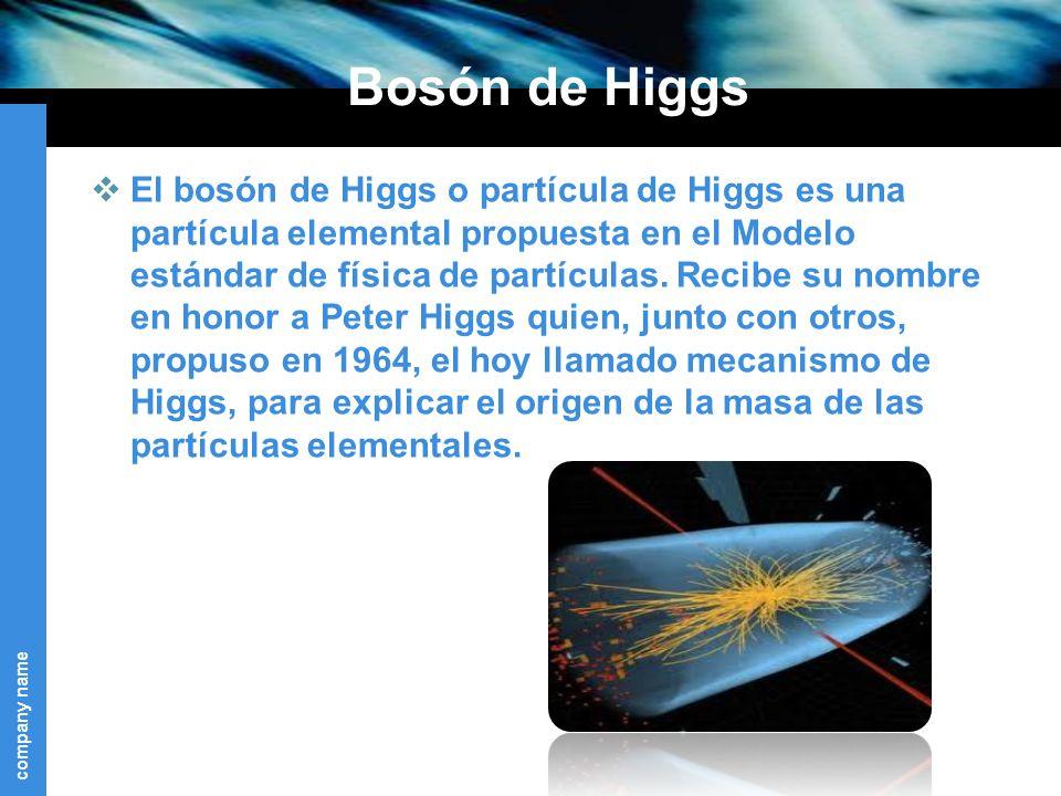 company name Bosón de Higgs El bosón de Higgs o partícula de Higgs es una partícula elemental propuesta en el Modelo estándar de física de partículas.