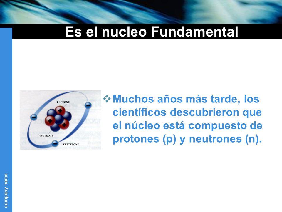 company name Es el nucleo Fundamental Muchos años más tarde, los científicos descubrieron que el núcleo está compuesto de protones (p) y neutrones (n).
