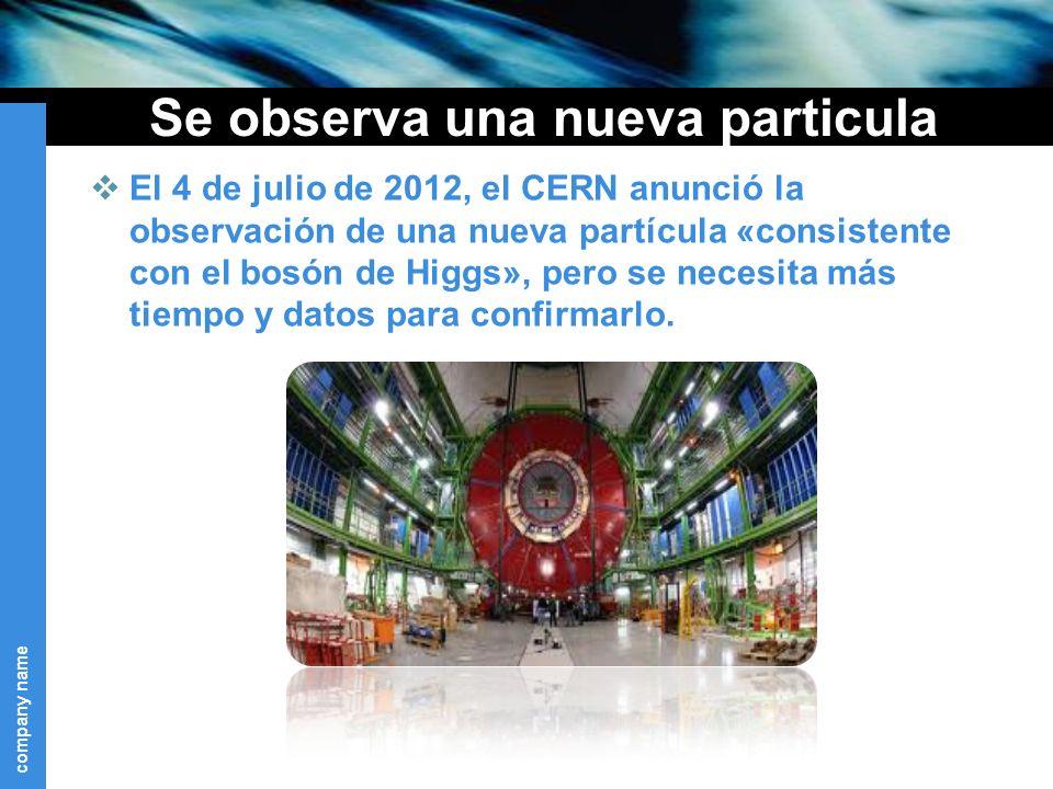 company name Se observa una nueva particula El 4 de julio de 2012, el CERN anunció la observación de una nueva partícula «consistente con el bosón de Higgs», pero se necesita más tiempo y datos para confirmarlo.