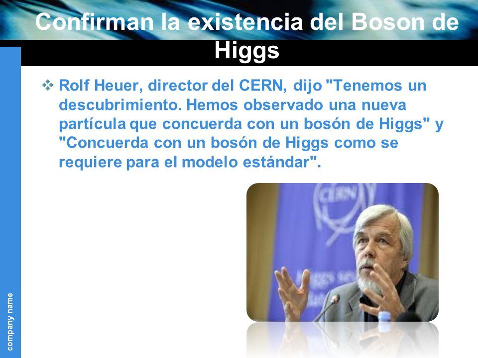company name Confirman la existencia del Boson de Higgs Rolf Heuer, director del CERN, dijo Tenemos un descubrimiento.