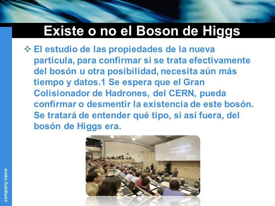 company name Existe o no el Boson de Higgs El estudio de las propiedades de la nueva partícula, para confirmar si se trata efectivamente del bosón u otra posibilidad, necesita aún más tiempo y datos.1 Se espera que el Gran Colisionador de Hadrones, del CERN, pueda confirmar o desmentir la existencia de este bosón.